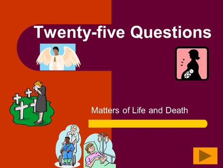 Matters of Life and Death Twenty-five Questions Twenty Questions 12345 678910 1112131415 1617181920 2122232425.