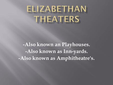 -Also known an Playhouses. -Also known as Inn-yards. -Also known as Amphitheatre's.