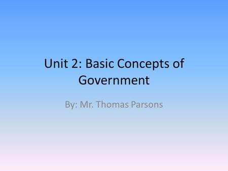Unit 2: Basic Concepts of Government By: Mr. Thomas Parsons.