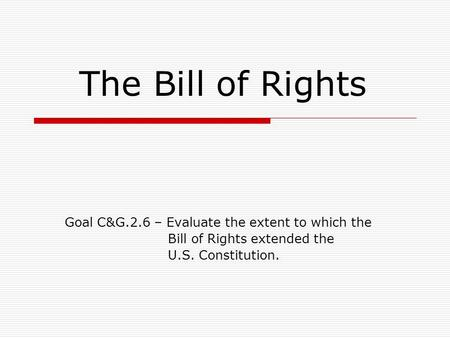 The Bill of Rights Goal C&G.2.6 – Evaluate the extent to which the Bill of Rights extended the U.S. Constitution.