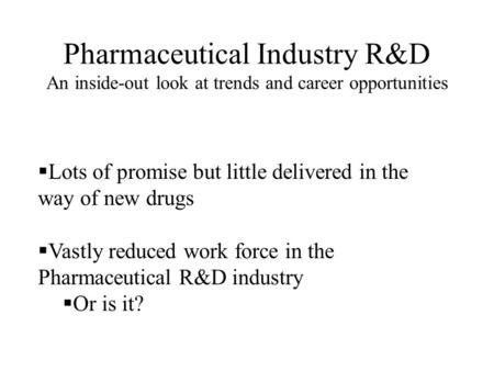 Pharmaceutical Industry R&D An inside-out look at trends and career opportunities  Lots of promise but little delivered in the way of new drugs  Vastly.