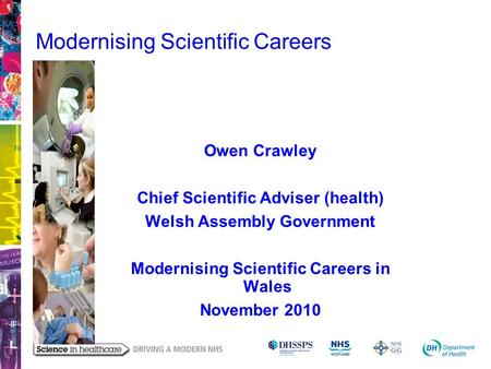 Modernising Scientific Careers Owen Crawley Chief Scientific Adviser (health) Welsh Assembly Government Modernising Scientific Careers in Wales November.