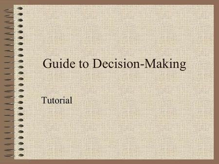 Guide to Decision-Making Tutorial. Decisions! Decisions! Decisions! You've come to the point where you have to make some choices. You've learned more.