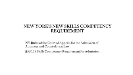 NEW YORK'S NEW SKILLS COMPETENCY REQUIREMENT NY Rules of the Court of Appeals for the Admission of Attorneys and Counselors at Law §520.18 Skills Competency.
