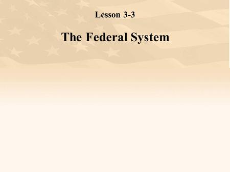 "Lesson 3-3 The Federal System. W ARM U P # 1 Lesson 3-3: The Federal System L 6 The government has the ""power"" to makes laws. This power is divided into."