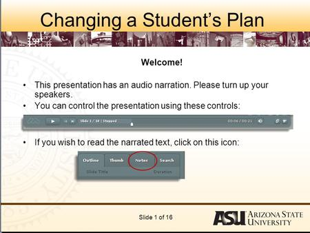 Changing a Student's Plan Welcome! This presentation has an audio narration. Please turn up your speakers. You can control the presentation using these.