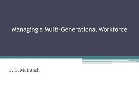 Managing a Multi-Generational Workforce J. D. McIntosh.