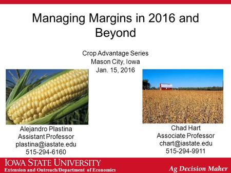 Extension and Outreach/Department of Economics Managing Margins in 2016 and Beyond Crop Advantage Series Mason City, Iowa Jan. 15, 2016 Alejandro Plastina.