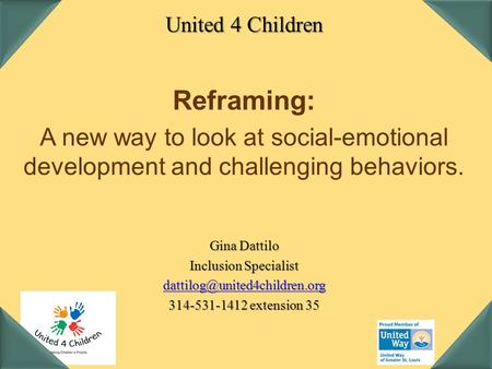 United 4 Children Reframing: A new way to look at social-emotional development and challenging behaviors. Gina Dattilo Inclusion Specialist