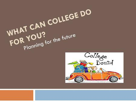 WHAT CAN COLLEGE DO FOR YOU? Planning for the future.