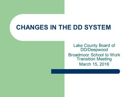 CHANGES IN THE DD SYSTEM Lake County Board of DD/Deepwood Broadmoor School to Work Transition Meeting March 15, 2016.