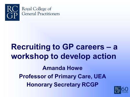 Recruiting to GP careers – a workshop to develop action Amanda Howe Professor of Primary Care, UEA Honorary Secretary RCGP.