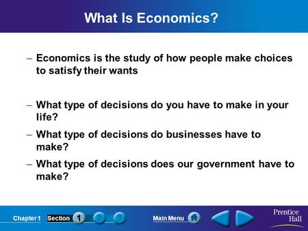 Chapter 1SectionMain Menu What Is Economics? –Economics is the study of how people make choices to satisfy their wants –What type of decisions do you have.