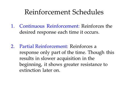Reinforcement Schedules 1.Continuous Reinforcement: Reinforces the desired response each time it occurs. 2.Partial Reinforcement: Reinforces a response.