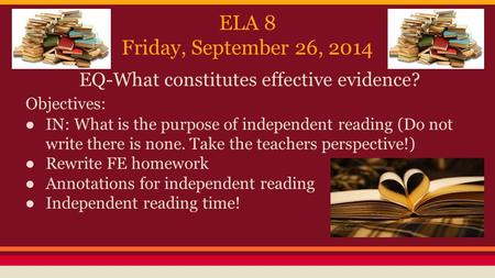 ELA 8 Friday, September 26, 2014 EQ-What constitutes effective evidence? Objectives: ● IN: What is the purpose of independent reading (Do not write there.