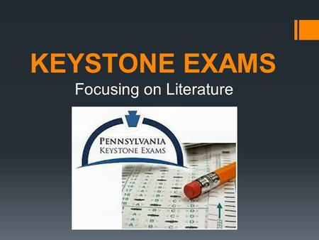 "KEYSTONE EXAMS Focusing on Literature. What is it?  Keystone Exams are ""End of Course"" Assessments  Designed to evaluate proficiency in academic content."