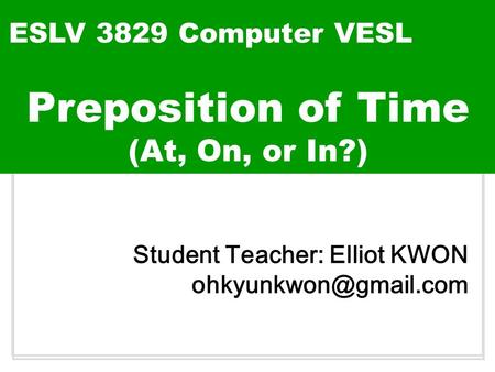 Build up ESLV 3829 Computer VESL Student Teacher: Elliot KWON Preposition of Time (At, On, or In?)