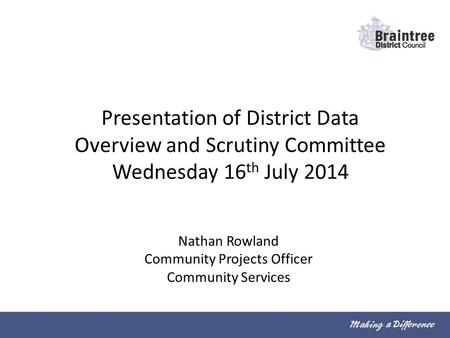 Presentation of District Data Overview and Scrutiny Committee Wednesday 16 th July 2014 Nathan Rowland Community Projects Officer Community Services.