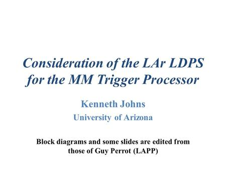 Consideration of the LAr LDPS for the MM Trigger Processor Kenneth Johns University of Arizona Block diagrams and some slides are edited from those of.