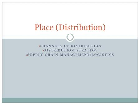  CHANNELS OF DISTRIBUTION  DISTRIBUTION STRATEGY  SUPPLY CHAIN MANAGEMENT/LOGISTICS Place (Distribution)
