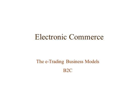 Electronic Commerce The e-Trading Business Models B2C.