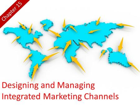 Designing and Managing Integrated Marketing Channels Chapter 15.