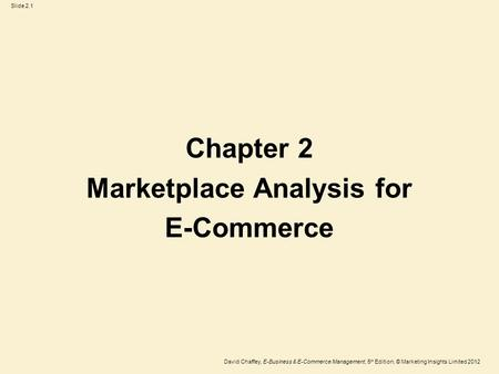 Slide 2.1 David Chaffey, E-Business & E-Commerce Management, 5 th Edition, © Marketing Insights Limited 2012 Chapter 2 Marketplace Analysis for E-Commerce.