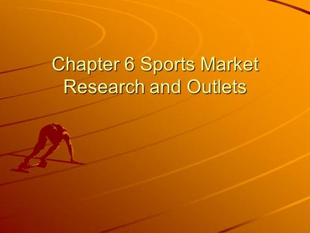 Chapter 6 Sports Market Research and Outlets. Objectives Define market research. Explain how businesses use market research. Identify the steps used in.
