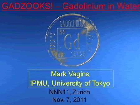 Mark Vagins IPMU, University of Tokyo NNN11, Zurich Nov. 7, 2011 GADZOOKS! – Gadolinium in Water.