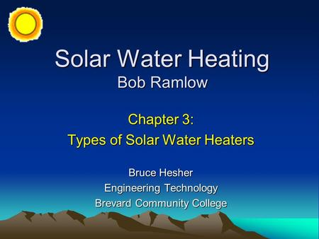 Solar Water Heating Bob Ramlow Chapter 3: Types of Solar Water Heaters Bruce Hesher Engineering Technology Brevard Community College.