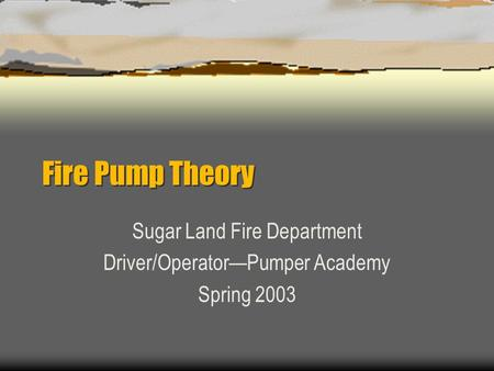 Fire Pump Theory Sugar Land Fire Department Driver/Operator—Pumper Academy Spring 2003.