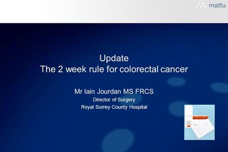 Update The 2 week rule for colorectal cancer Mr Iain Jourdan MS FRCS Director of Surgery Royal Surrey County Hospital.