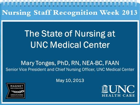 The State of Nursing at UNC Medical Center Mary Tonges, PhD, RN, NEA-BC, FAAN Senior Vice President and Chief Nursing Officer, UNC Medical Center May 10,