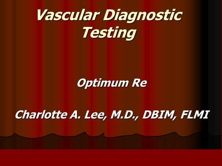 Vascular Diagnostic Testing Optimum Re Charlotte A. Lee, M.D., DBIM, FLMI.