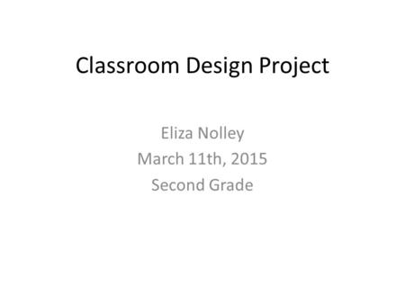 Classroom Design Project Eliza Nolley March 11th, 2015 Second Grade.
