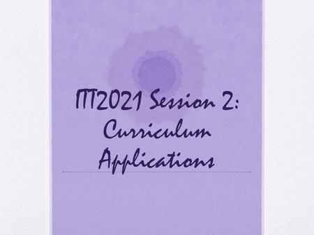 ITT2021 Session 2: Curriculum Applications. Session 2: Manipulating media: curriculum applications Think about how to add media and interactivity to presentations.