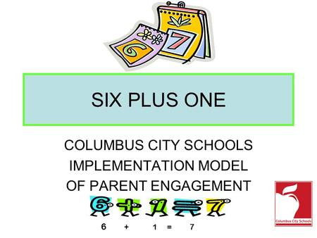 SIX PLUS ONE COLUMBUS CITY SCHOOLS IMPLEMENTATION MODEL OF PARENT ENGAGEMENT 6 + 1 = 7.