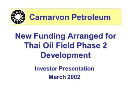 New Funding Arranged for Thai Oil Field Phase 2 Development Investor Presentation March 2002 Carnarvon Petroleum Carnarvon Petroleum.