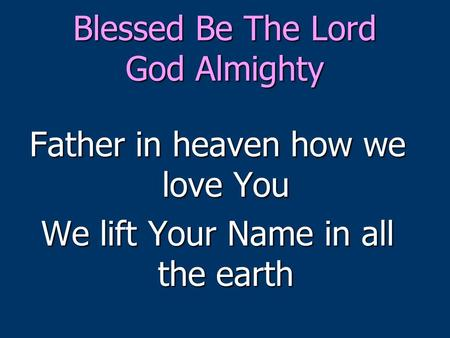 Blessed Be The Lord God Almighty Father in heaven how we love You We lift Your Name in all the earth.