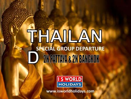 SPECIAL GROUP DEPARTURE www.isworldholidays.com. ITINERARY Day 1: Pattaya After Pick Up From Bangkok Airport. You Will Be Transferred To Pattaya,Check.