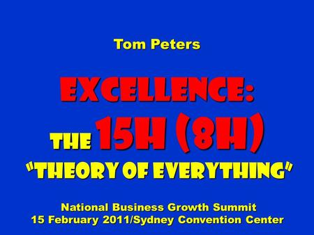 "Tom Peters Excellence: The 15H (8H) ""Theory of Everything"" ""Theory of Everything"" National Business Growth Summit National Business Growth Summit 15 February."
