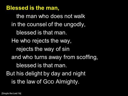 Blessed is the man, the man who does not walk in the counsel of the ungodly, blessed is that man. He who rejects the way, rejects the way of sin and who.