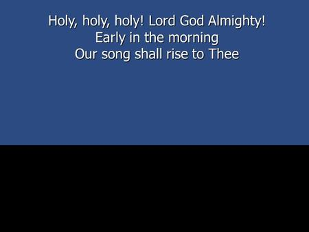 Holy, holy, holy! Lord God Almighty! Early in the morning Our song shall rise to Thee.