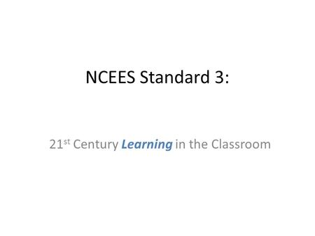 NCEES Standard 3: 21 st Century Learning in the Classroom.