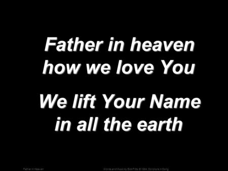 Words and Music by Bob Fitts; © 1984, Scripture in SongFather in Heaven Father in heaven how we love You Father in heaven how we love You We lift Your.