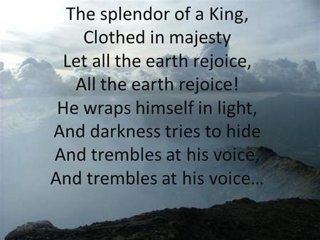 The splendor of a King, Clothed in majesty Let all the earth rejoice, All the earth rejoice! He wraps himself in light, And darkness tries to hide And.