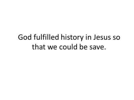 God fulfilled history in Jesus so that we could be save.