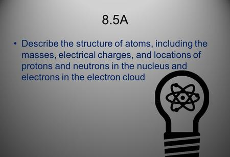 8.5A Describe the structure of atoms, including the masses, electrical charges, and locations of protons and neutrons in the nucleus and electrons in the.