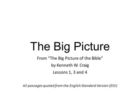 "The Big Picture From ""The Big Picture of the Bible"" by Kenneth W. Craig Lessons 1, 3 and 4 All passages quoted from the English Standard Version (ESV)"