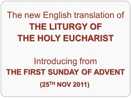 The new English translation of THE LITURGY OF THE HOLY EUCHARIST Introducing from THE FIRST SUNDAY OF ADVENT (25 TH NOV 2011)